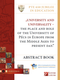"""University and Universality – The Place and Role of the University of Pécs in Europe from the Middle Ages to Present Day."" : Abstract Book : International Conference on University History 12–13th October 2017. Pécs - Granary Visitor Information Centre"